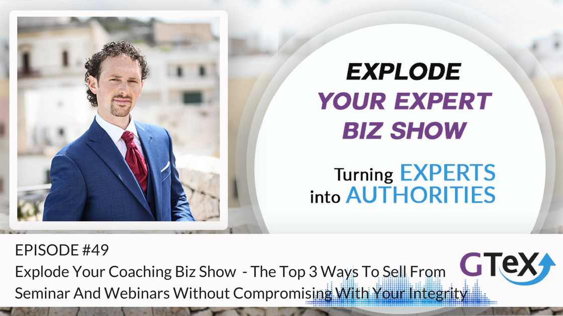 Episode #49 Explode Your Coaching Biz Show - Breaking News - The Top 3 Ways To Sell From Seminar And Webinars Without Compromising With Your Integrity