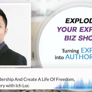 Episode #128 Ignite Your Leadership And Create A Life Of Freedom, Love And Mastery With Ich Loc