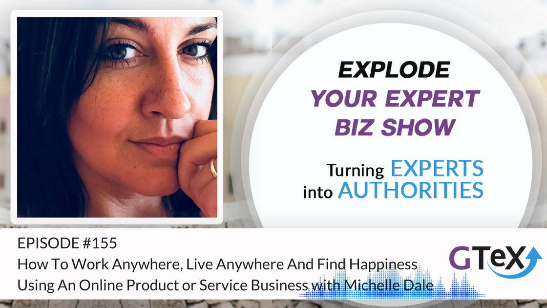 Episode #155 How To Work Anywhere, Live Anywhere and Find Happiness Using An Online Product or Service Business with Michelle Dale